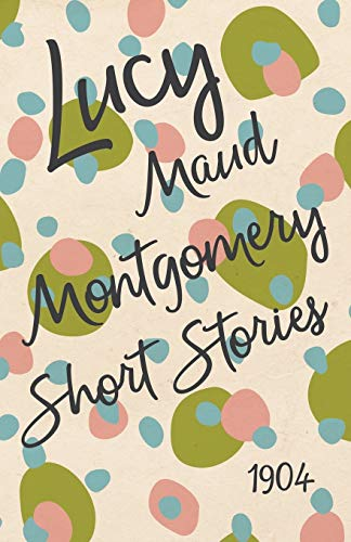 9781473316959: Lucy Maud Montgomery Short Stories, 1904