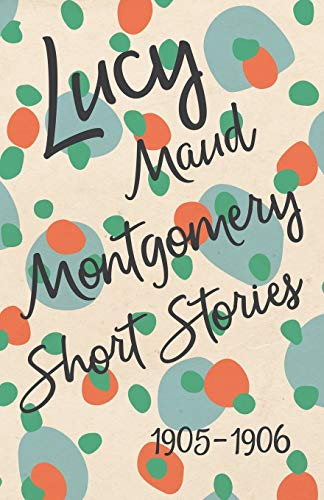 9781473316980: Lucy Maud Montgomery Short Stories, 1905 to 1906