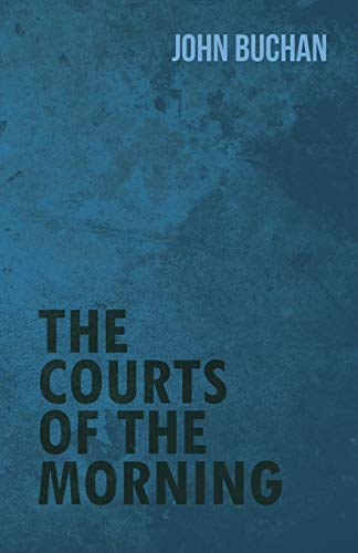 The Courts of the Morning: Buchan, John