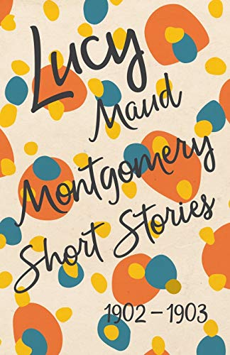 9781473317567: Lucy Maud Montgomery Short Stories, 1902 to 1903
