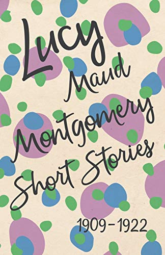 9781473317574: Lucy Maud Montgomery Short Stories, 1909 to 1922