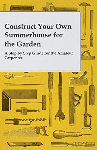 9781473319707: Construct Your Own Summerhouse for the Garden - A Step by Step Guide for the Amateur Carpenter