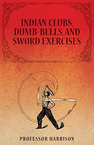 Indian Clubs, Dumb-Bells, and Sword Exercises: Professor Harrison