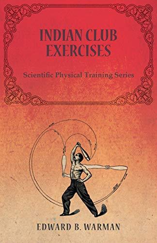 Indian Club Exercises - Scientific Physical Training: Edward B. Warman