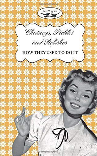Chutneys, Pickles and Relishes - How They Used To Do It: Two Magpies Publishing
