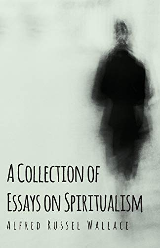 A Collection of Essays on Spiritualism: Alfred Russel Wallace