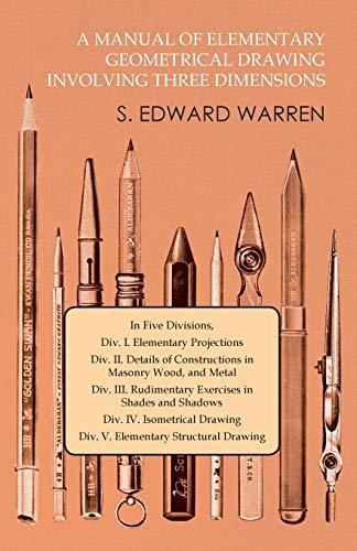 A Manual of Elementary Geometrical Drawing Involving: S Edward Warren