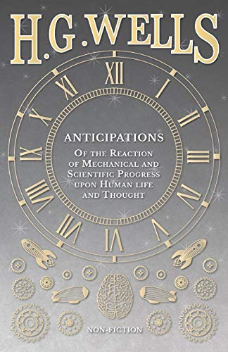 9781473332959: Anticipations - Of the Reaction of Mechanical and Scientific Progress upon Human life and Thought