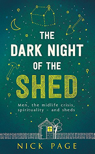 9781473616851: The Dark Night of the Shed: Men, the midlife crisis, spirituality - and sheds