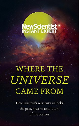 9781473629592: Where the Universe Came from: How Einstein's Relativity Unlocks the Past, Present and Future of the Cosmos (New Scientist Instant Expert)