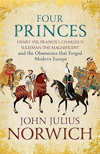 9781473632950: Four Princes: Henry VIII, Francis I, Charles V, Suleiman the Magnificent and the Obsessions that Forged Modern Europe