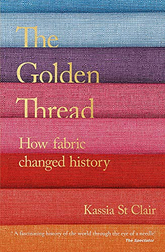 Golden Thread : How Fabric Changed History: St Clair, Kassia