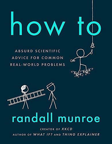 Cover of the book, How To: Absurd Scientific Advice for Common Real-World Problems.