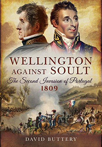9781473821439: Wellington Against Soult: The Second Invasion of Portugal 1809