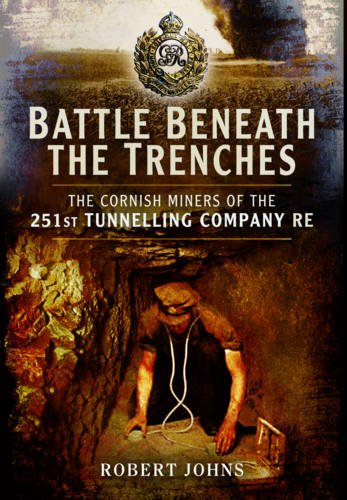 Battle Beneath the Trenches: The Cornish Miners of the 251st Tunnelling Company RE.