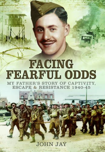 Facing Fearful Odds: My Father's Story of Captivity, Escape & Resistance 1940-1945: Jay, ...