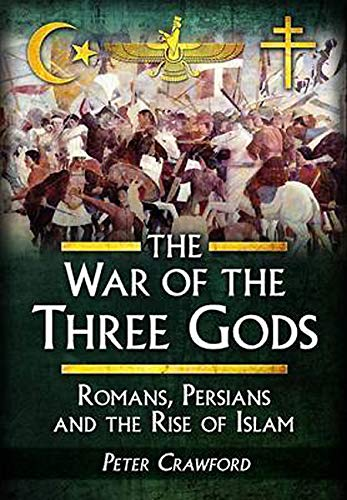 9781473829510: The War of the Three Gods: Romans, Persians and the Rise of Islam