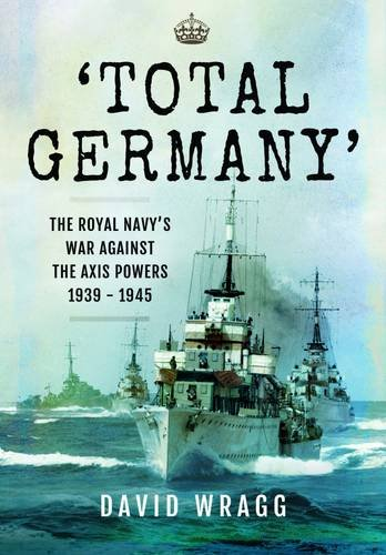 Total Germany: The Royal Navy's War Against the Axis Powers 1939 - 1945: Wragg, David