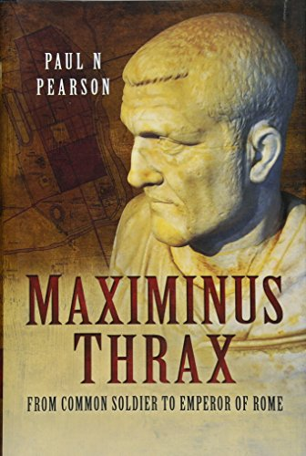 Maximinus Thrax: From Common Soldier to Emperor of Rome: Paul N Pearson