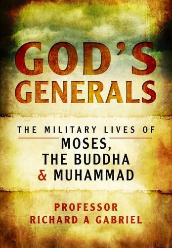 God's Generals: The Military Lives of Moses, the Buddha and Muhammad: Gabriel, Professor ...