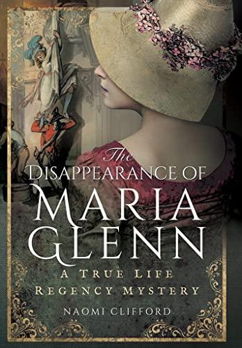 9781473863309: The Disappearance of Maria Glenn: A True Life Regency Mystery