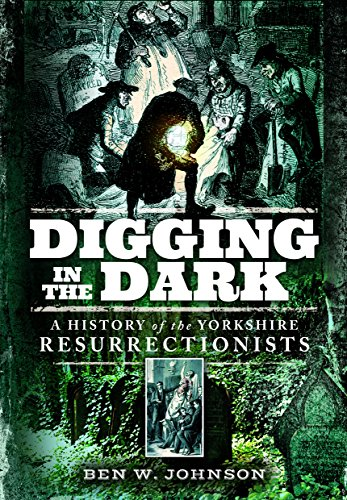 Digging in the Dark: A History of the Yorkshire Resurrectionists: Ben Johnson