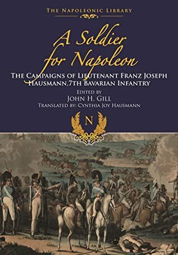 A Soldier for Napoleon: The Campaigns of Lieutenant Franz Joseph Hausmann - 7th Bavarian Infantry (...
