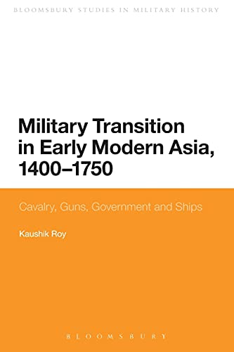 9781474264037: Military Transition in Early Modern Asia, 1400-1750: Cavalry, Guns, Government and Ships (Bloomsbury Studies in Military History)