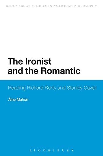 9781474265898: The Ironist and the Romantic: Reading Richard Rorty and Stanley Cavell (Bloomsbury Studies in American Philosophy)