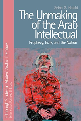 9781474421393: The Unmaking of the Arab Intellectual: Prophecy, Exile and the Nation (Edinburgh Studies in Modern Arabic Literature)
