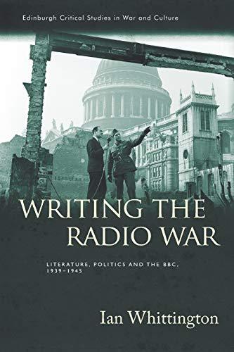 9781474452540: Writing the Radio War: Literature, Politics and the BBC, 1939-1945 (Edinburgh Critical Studies in War and Culture)