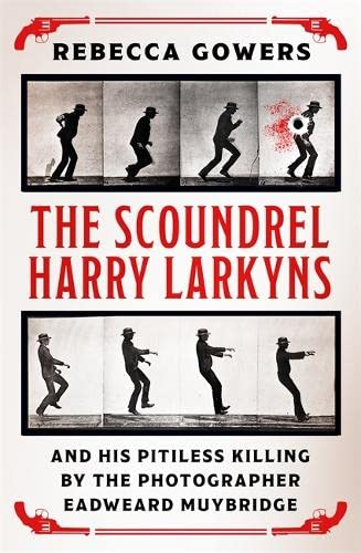 9781474606424: The Scoundrel Harry Larkyns and his Pitiless Killing by the Photographer Eadweard Muybridge