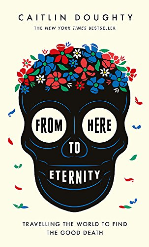 From Here to Eternity: Travelling the World to Find the Good Death: Landis Blair (illustrator) ...