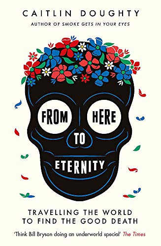 9781474606530: From Here to Eternity: Travelling the World to Find the Good Death