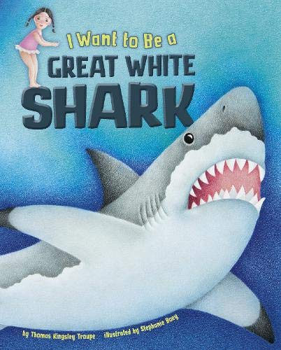 I Want to be a Great White Shark (Nonfiction Picture Books: I Want to be.): Troupe, Thomas Kingsley