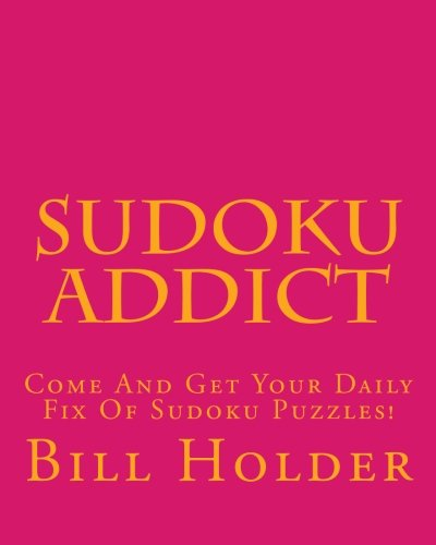 Sudoku Addict: Come And Get Your Daily Fix Of Sudoku Puzzles! (1475007078) by Bill Holder