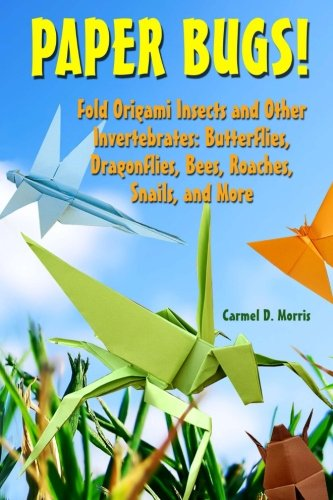 9781475012606: Paper Bugs!: Fold Origami Insects and Other Invertebrates; Butterflies, Dragonflies, Bees, Roaches, Snails, and More.