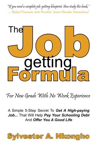 9781475014822: The Job-getting Formula - For New Grads With No Work Experience: A Simple 5-Step Secret To Get A High-paying Job... That Will Help Pay Your Schooling Debt And Offer You A Good Life