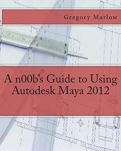 9781475037517: A n00b's Guide to Using Autodesk Maya 2012