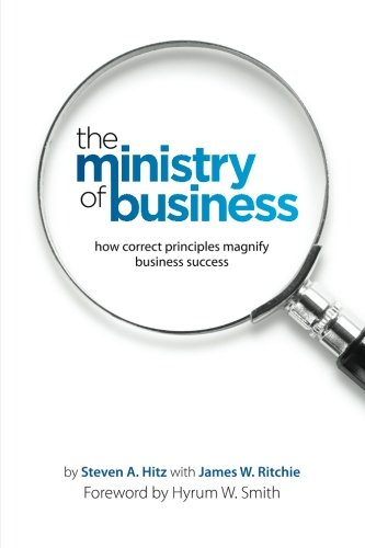 The Ministry of Business: How Correct Principles Magnify Business Success: Hitz, Steven A.