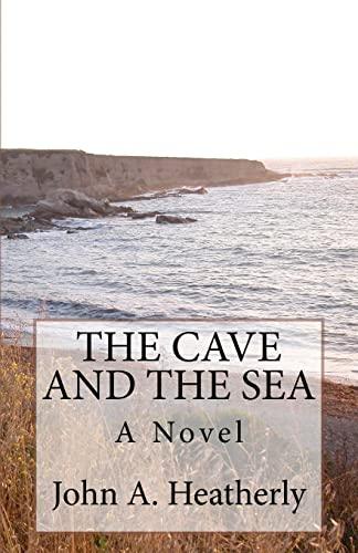 The Cave and the Sea : A Novel: John Heatherly