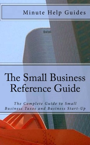 The Small Business Reference Guide: The Complete Guide to Small Business Taxes and Business ...