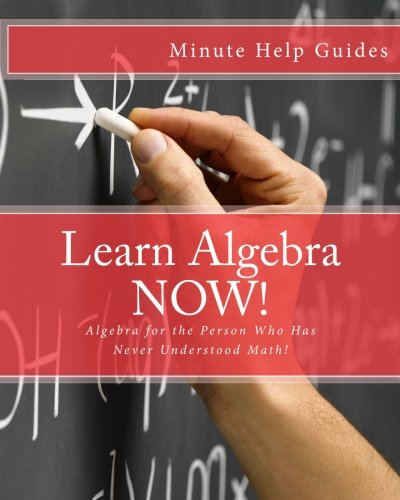 9781475059304: Learn Algebra NOW!: Algebra for the Person Who Has Never Understood Math!