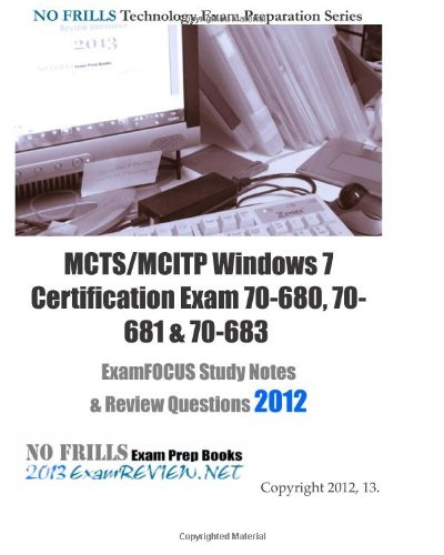 9781475060256: MCTS/MCITP Windows 7 Certification Exam 70-680, 70-681 & 70-683 ExamFOCUS Study Notes & Review Questions 2012: Cover exam 70-680, 681 and 683