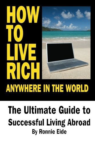 9781475077131: How To Live Rich Anywhere In The World: The Ultimate Guide to Successful Living Abroad (Volume 1)