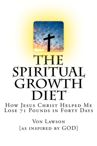 9781475087215: The Spiritual Growth Diet: How Jesus Christ Helped Me Lose 71 Pounds in Forty Days (Volume 1)
