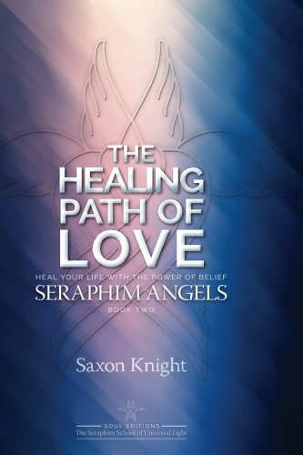 9781475096897: Seraphim Angels Guide to the Healing Path of Love: Heal your Life with the Power of Belief – The Teachings of the Seraphim Angels Book Two (Volume 2)