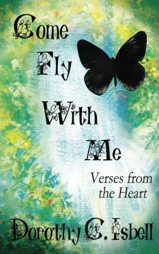 Come Fly with Me: Verses from the Heart: Dorothy C Isbell