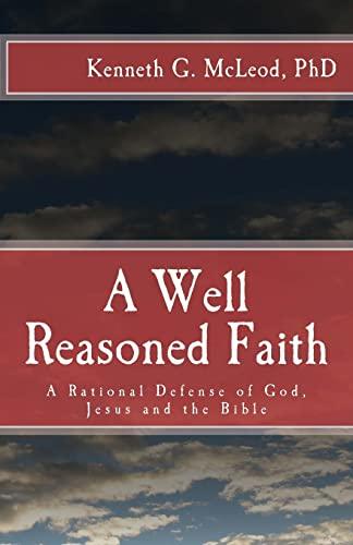A Well Reasoned Faith: A Rational Defense: McLeod Ph. D.,