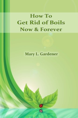 9781475100914: How To Get Rid Of Boils Now & Forever: Home Remedies for Boils and Carbuncles (Volume 1)